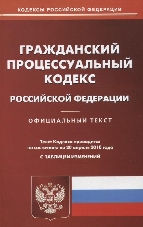 Гражданский процессуальный кодекс Российской Федерации. Официальный текст по состоянию на 20 апреля 2018 года с таблицей изменений официальный сайт одноклассники войти
