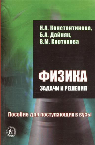 Константинова Н.: Физика. Задачи и решения. Пособие для поступающих в вузы