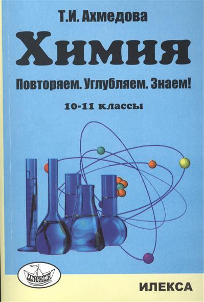 Ахмедова Т. Химия. Повторяем. Углубляем. Знаем! 10-11 классы гамбурцева т д составитель химия 10 11 классы рабочие программы