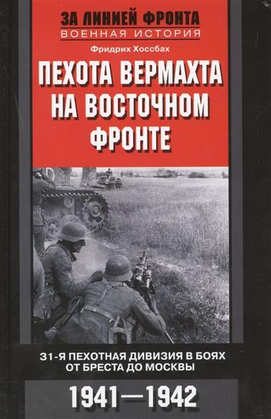 Хоссбах Ф. Пехота вермахта на Восточном фронте. 31-я пехотная дивизия в боях от Бреста до Москвы. 1941-1942