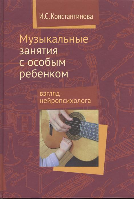 Книга Музыкальные занятия с особым ребенком: взгляд нейропсихолога. Константинова И.