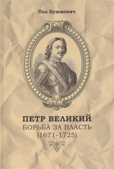 Бушкович П. Петр Великий. Борьба за власть (1671-1725)