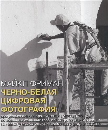Фриман М. Черно-белая цифровая фотография. Профессиональное практическое руководство по созданию стильных творческих фотографий в самом интеллектуальном жанре современного фотоискусства