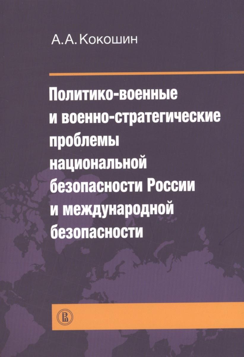 Кокошин А. Политико-военные и военно-стратегические проблемы национальной безопасности России и международной безопасности