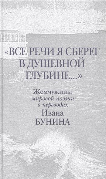 Все речи я сберег в душевной глубине… Жемчужины мировой поэзии в переводах Ивана Бунина