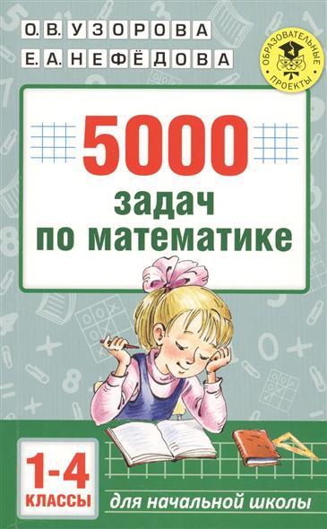 Узорова О., Нефедова Е. 5000 задач по математике. 1-4 классы а в белошистая все виды задач по математике 1 4 классы