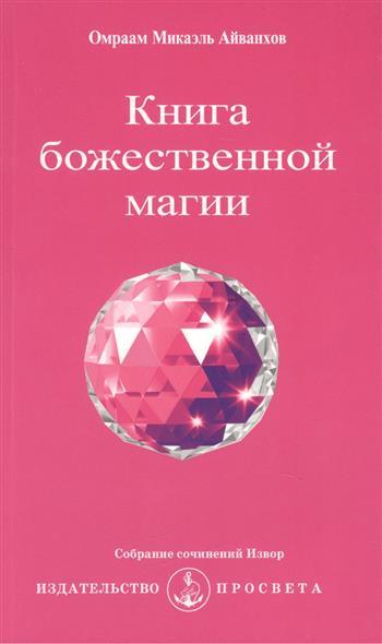 Айванхов О. Книга божественной магии. Собрание сочинений Извор № 226. 2-е издание