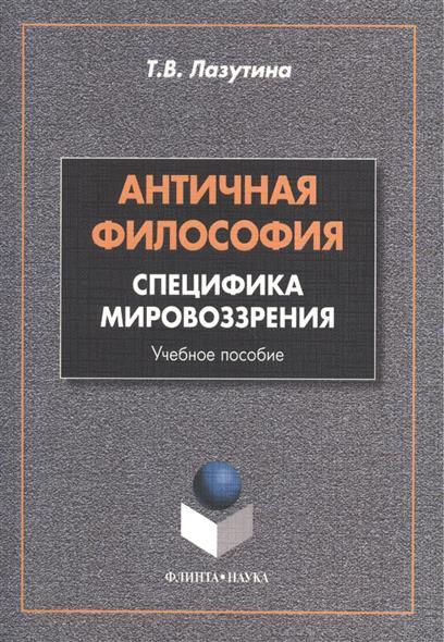 Книга Античная философия: специфика мировоззрения. Учебное пособие. 2-е издание, переработанное. Лазутина Т.