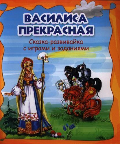 Василиса Прекрасная. Сказка-развивайка с играми и заданиями