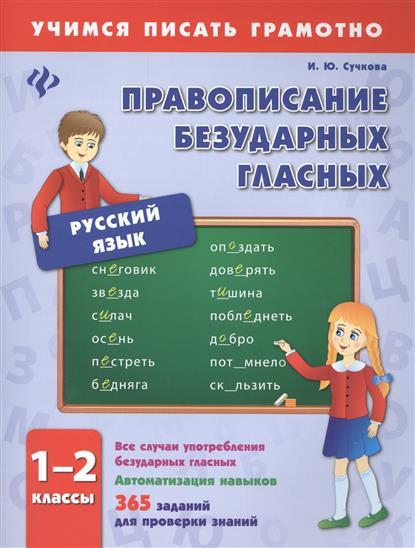 Сучкова И.: Русский язык. Правописание безударных гласных. 1-2 классы. Все случаи употребления безударных гласных. Автоматизация навыков. 365 заданий для проверки знаний