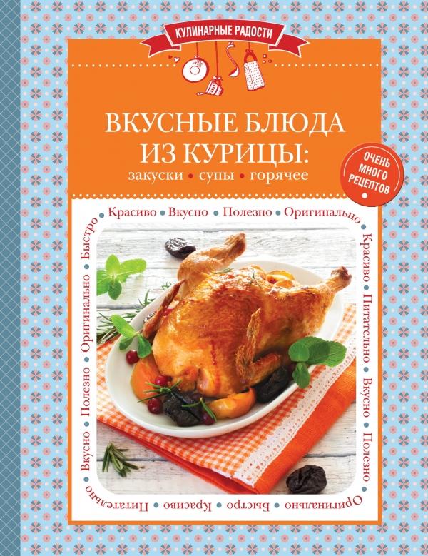 Ильичева С. (ред.) Вкусные блюда из курицы: закуски, супы, горячее. Очень много рецептов готовим супы вкусные и оригинальные