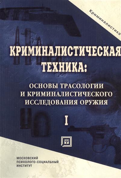 Криминалистическая техника: основы трасологии и криминалистического исследования оружия. Учебник для вузов.Часть I