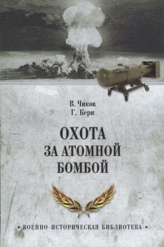 Чиков В., Керн Г. Охота за атомной бомбой. Досье КГБ № 13676