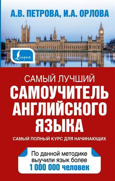 Петрова А., Орлова И. Самый лучший самоучитель английского языка. Самый полный курс для начинающих ISBN: 9785170884650