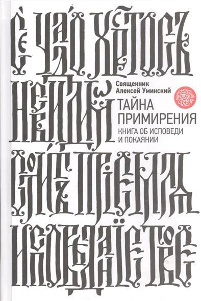 Протоиерей Алексей Уминский Тайна примирения. Книга об исповеди и покаянии