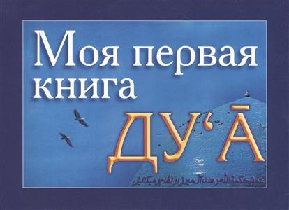 Моя первая книга Ду`а. Избранные молитвенные обращения к Аллаху (ду`а) - полезные для каждого человека. Часть 1