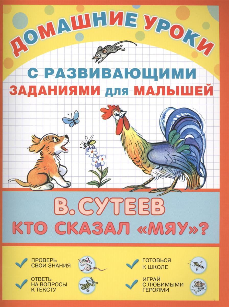 Сутеев В. Домашние уроки с развивающими заданиями для малышей. Кто сказал Мяу? михалков м домашние уроки с развивающими заданиями для малышей три поросенка