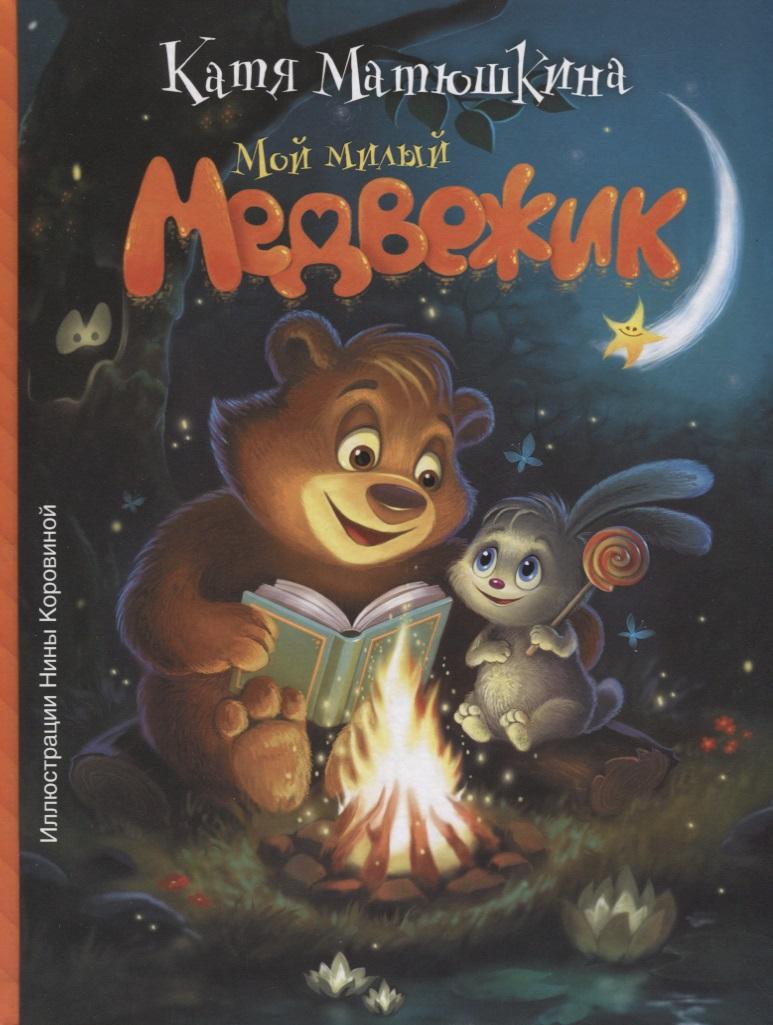 Матюшкина К. Мой милый Медвежик издательство аст сказка мой милый медвежик катя матюшкина