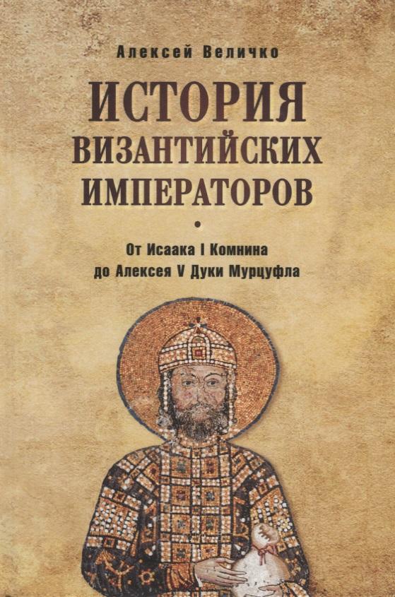 История визинтийских императоров. От Исаака I Комнина до Алексея V Дуки Мурцуфла