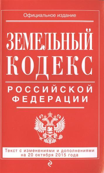 Земельный кодекс Российской Федерации. Текст с изменениями и дополнениями на 20 октября 2015 года