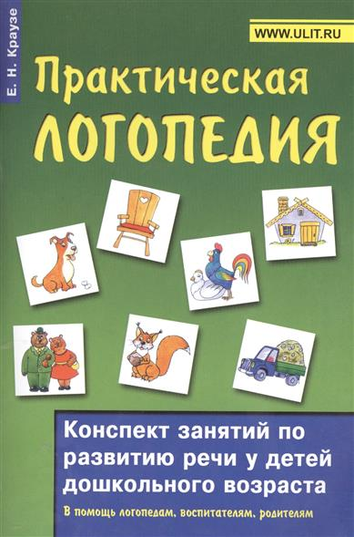 Практическая логопедия. Конспект занятий по развитию речи у детей дошкольного возраста