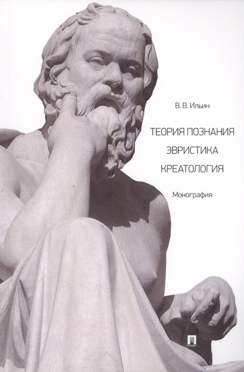 Ильин В. Теория познания. Эвристика. Креатология. Монография екатерина валерьевна юрчак теория вины в праве монография