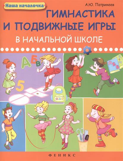 Патрикеев А. Гимнастика и подвижные игры в начальной школе патрикеев а гимнастика и подвижные игры в начальной школе