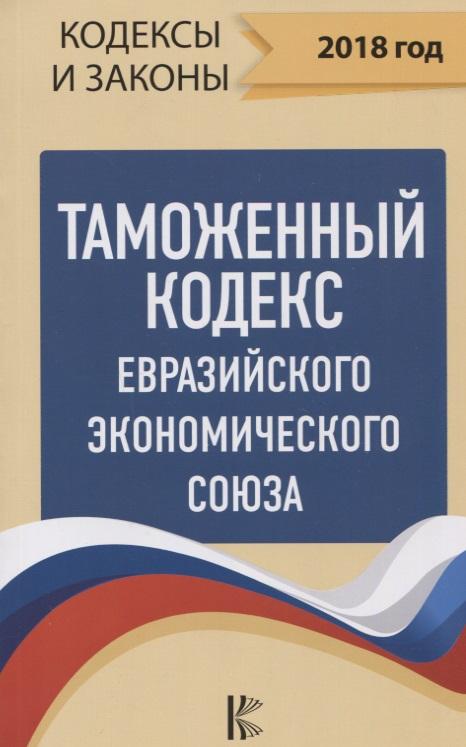 Герчикова Л. (ред.) Таможенный Кодекс Евразийского Экономического союза на 2018 год
