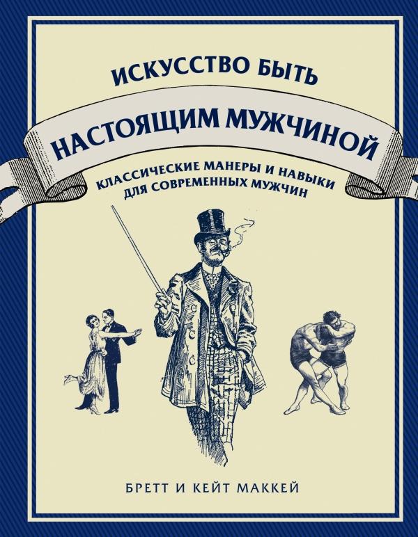 МакКей Б., МакКей К. Искусство быть настоящим мужчиной. Классические манеры и навыки для современных мужчин эмили маккей я не игрушка