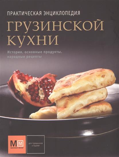 Практическая энциклопедия грузинской кухни. История, основные продукты, народные рецепты