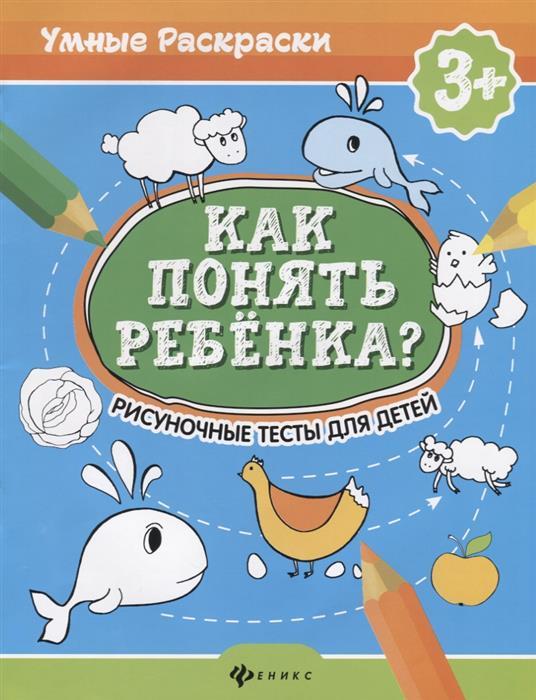 Андреева М., Попова . Как понять ребенка? Рисуночные тесты для детей 3+