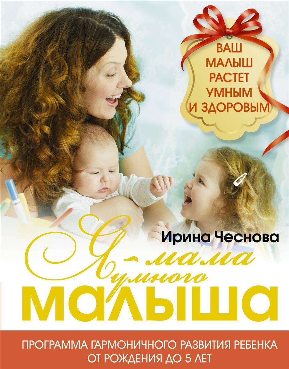 Чеснова И. Я - мама умного малыша. Программа гармоничного развития ребенка от рождения до 5 лет детское питание от рождения до 3 лет секреты здорового развития малыша