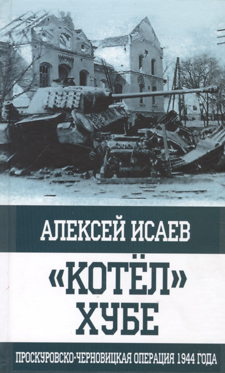 Исаев А. Котел Хубе. Проскуровско-Черновицкая операция 1944 года