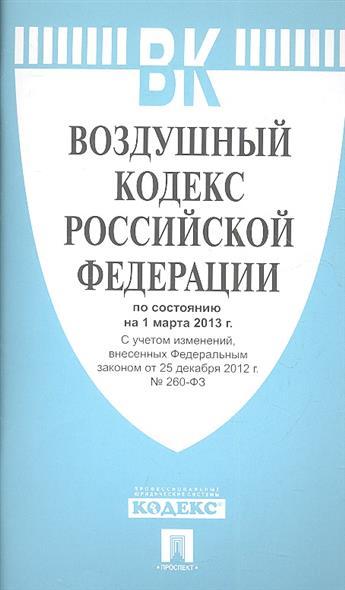 Воздушный кодекс Российской Федерации по состоянию на 1 марта 2013 г. С учетом изменений, внесенных Федеральными законами от 25 декабря 2012 г. № 260-ФЗ
