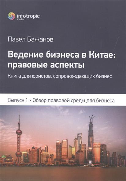 Ведение бизнеса в Китае: правовые аспекты. Книга для юристов, сопровождающих бизнес. Выпуск 1. Обзор правовой среды для бизнеса