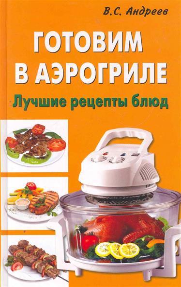 Андреев В. Готовим в аэрогриле Лучшие рецепты блюд готовим просто и вкусно лучшие рецепты 20 брошюр