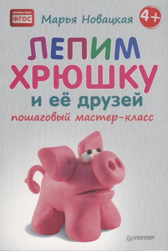 Новацкая М. Лепим хрюшку и её друзей. Пошаговый мастер-класс
