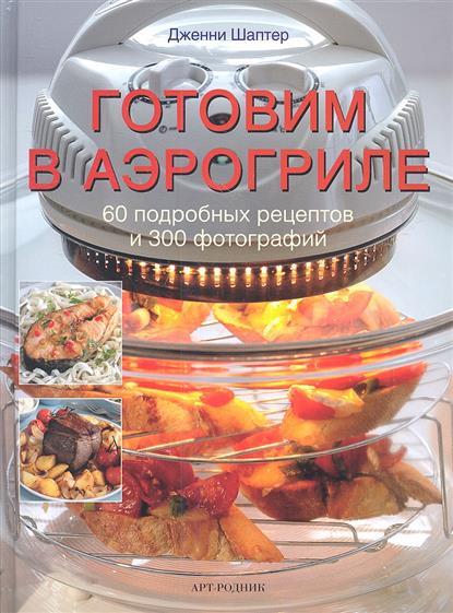 Шаптер Дж. Готовим в аэрогриле. 60 подробных рецептов и 300 фотографий 365 рецептов готовим вкусную рыбу