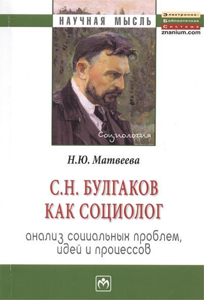 Матвеева Н. С.Н. Булгаков как социолог: анализ социальных проблем, идей и процессов. Монография