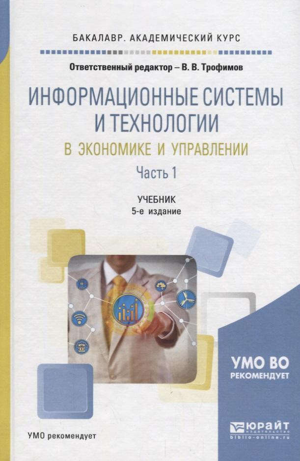 Трофимов В. (ред.) Информационные системы и технологии в экономике и управлении в 2 частях. Часть 1. Учебник информационные ресурсы и технологии в экономике