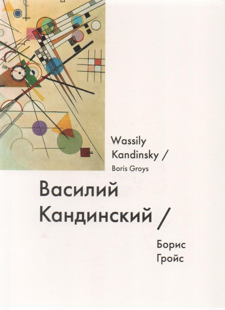 Гройс Б. Василий Кандинский / Wassily Kandinsky гройс б gesamtkunstwerk сталин