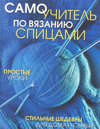 Самоучитель по вязанию спицами: Простые уроки. Стильные шедевры для дома и семьи