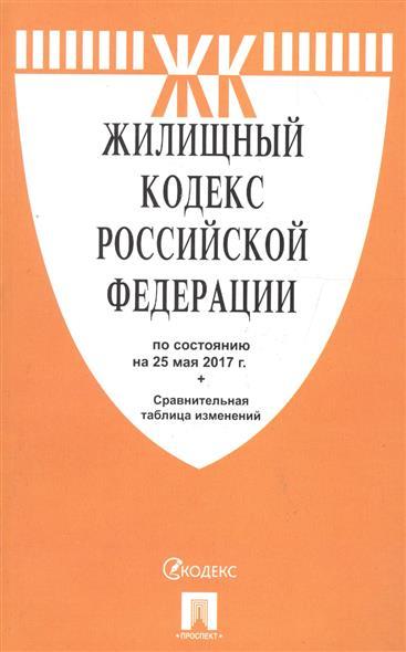 Жилищный кодекс Российской Федерации по сост. на 25.05.2017 + Сравнительная таблица изменений
