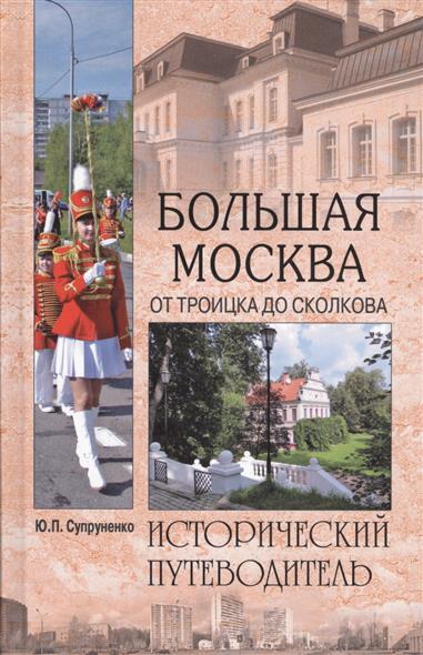 Супруненко Ю. Большая Москва. От Троицка до Сколкова ISBN: 9785953366922