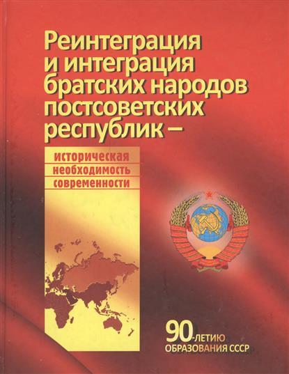 Реинтеграция и интеграция братских народов постсоветских республик - историческая необходимость современности