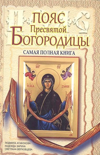 Агафонова Л., Зарина Н., Верховцева С. Пояс Пресвятой Богородицы. Самая полная книга