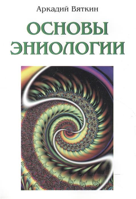 Вяткин А. Основы эниологии вяткин а книга аномалий причудливые искажения человеческого сознания