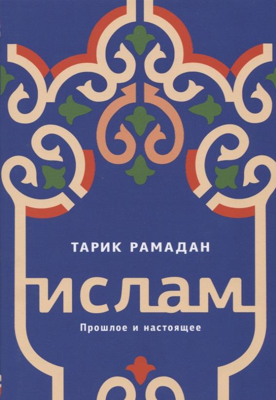 Рамадан Т. Ислам: Прошлое и настоящее