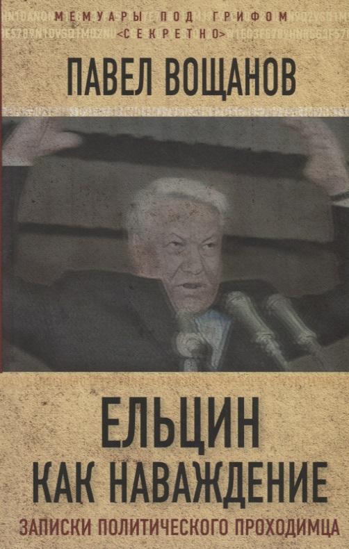 Вощанов П. Ельцин как наваждение. Откровения политического проходимца лев суханов как ельцин стал президентом записки первого помощника