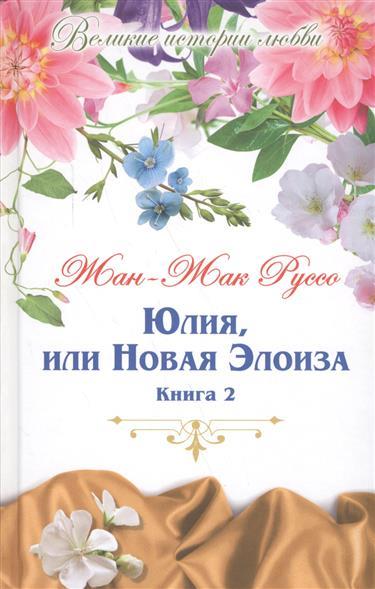 Юлия, или Новая Элоиза. Письма двух любовников, живущих в маленьком городке у подножия Альп. В двух книгах. Книга 2